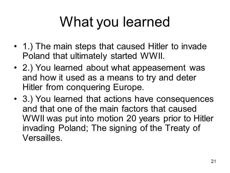 What you learned 1.) The main steps that caused Hitler to invade Poland that ultimately started WWII.