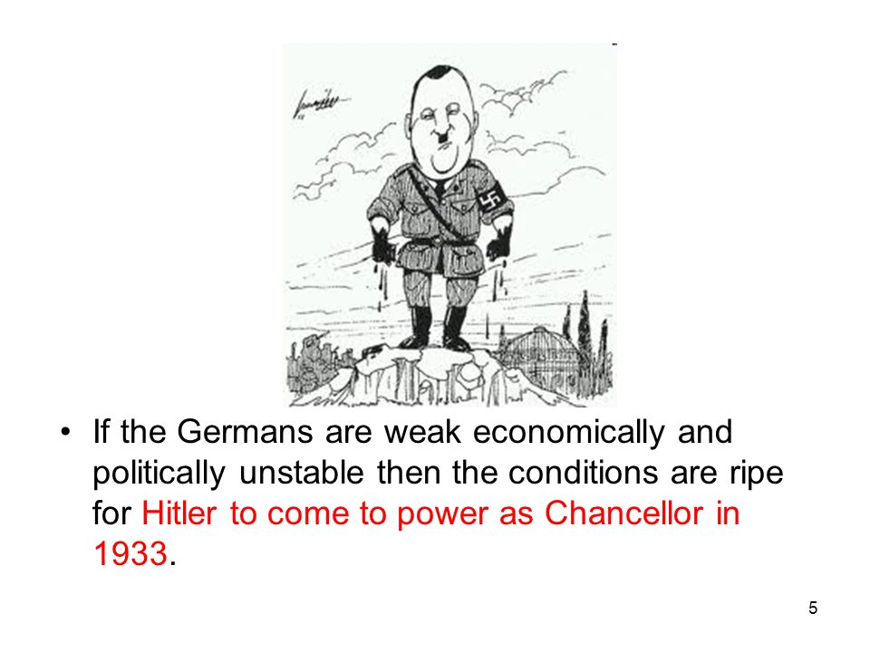 If the Germans are weak economically and politically unstable then the conditions are ripe for Hitler to come to power as Chancellor in 1933.