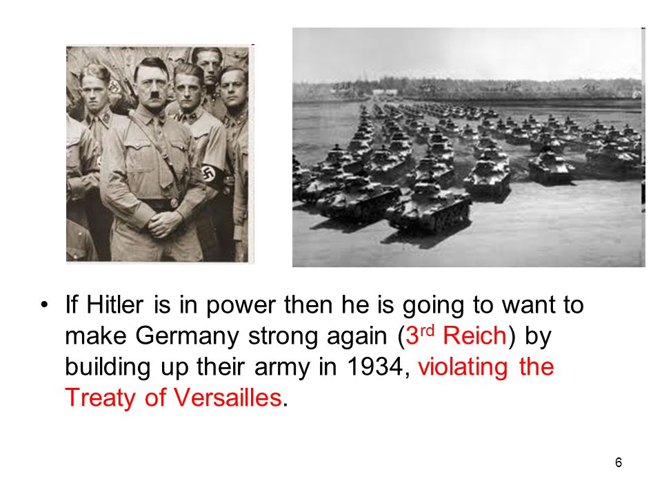 If Hitler is in power then he is going to want to make Germany strong again (3rd Reich) by building up their army in 1934, violating the Treaty of Versailles.