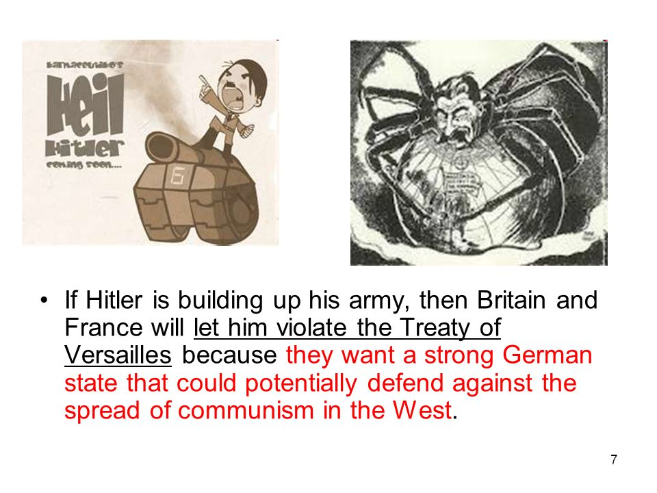 If Hitler is building up his army, then Britain and France will let him violate the Treaty of Versailles because they want a strong German state that could potentially defend against the spread of communism in the West.