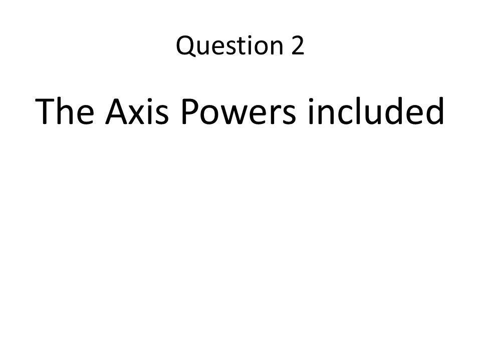 The Axis Powers included