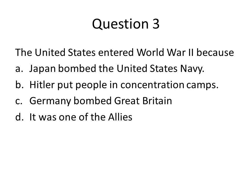Question 3 The United States entered World War II because