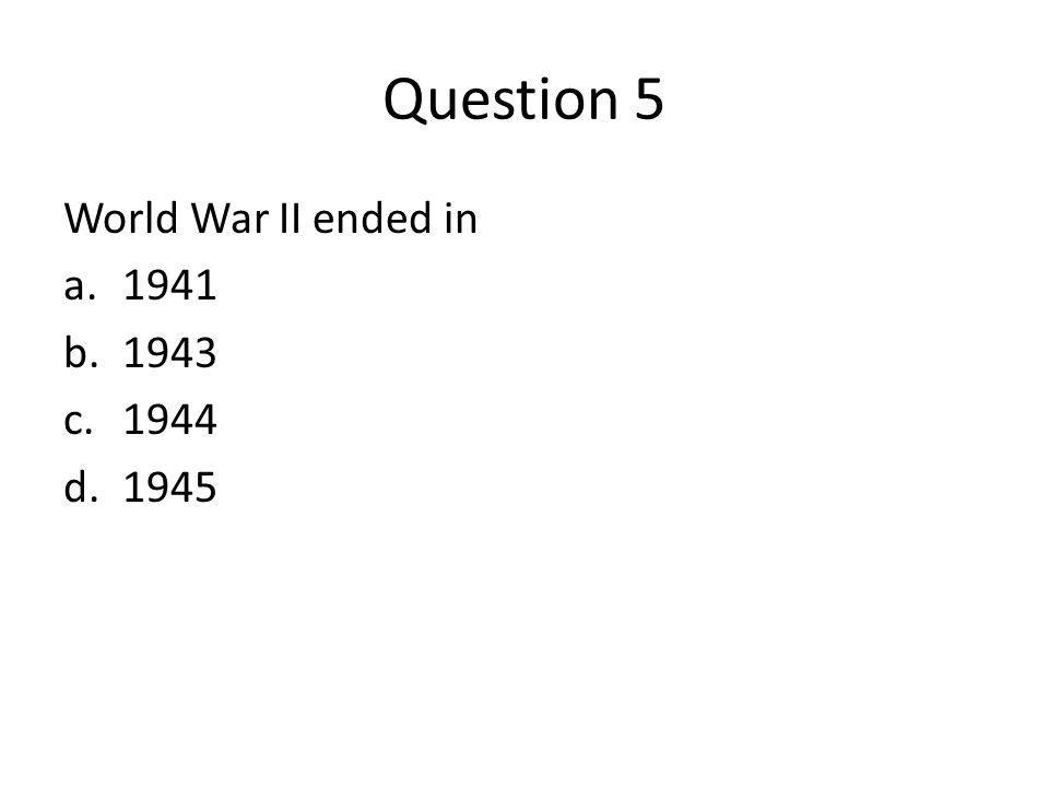 Question 5 World War II ended in 1941 1943 1944 1945