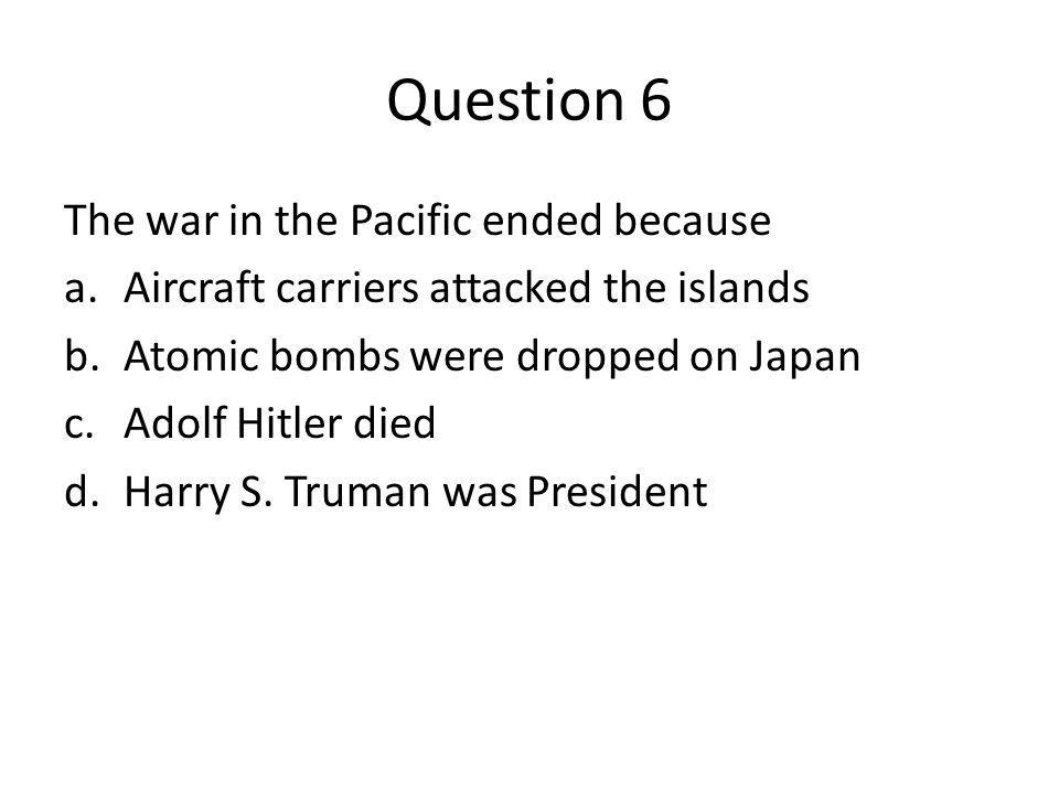 Question 6 The war in the Pacific ended because