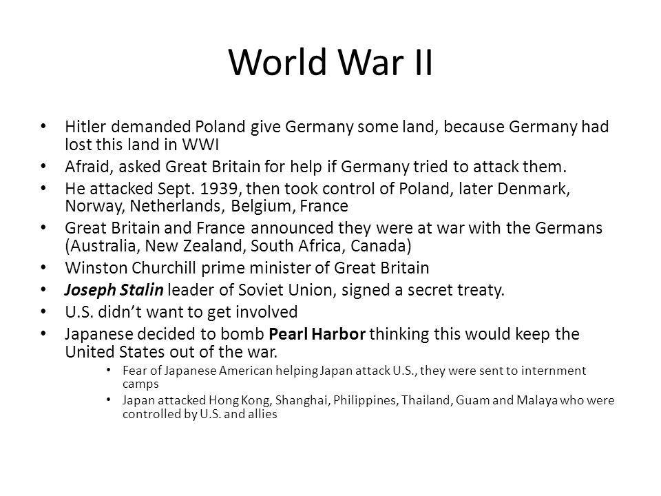 World War II Hitler demanded Poland give Germany some land, because Germany had lost this land in WWI.