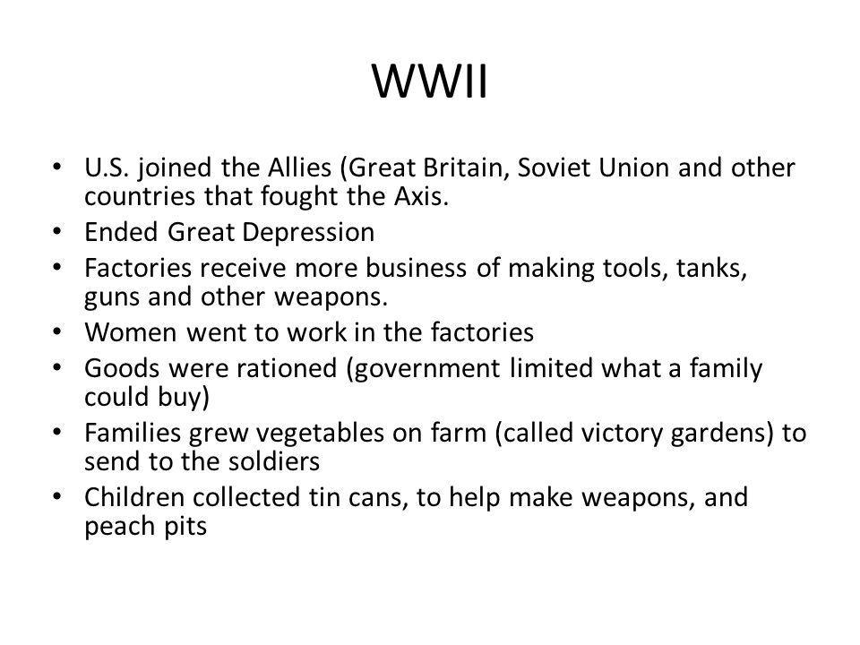 WWII U.S. joined the Allies (Great Britain, Soviet Union and other countries that fought the Axis. Ended Great Depression.