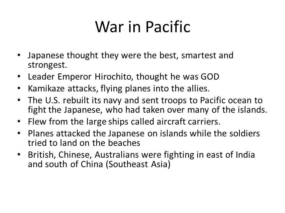 War in Pacific Japanese thought they were the best, smartest and strongest. Leader Emperor Hirochito, thought he was GOD.