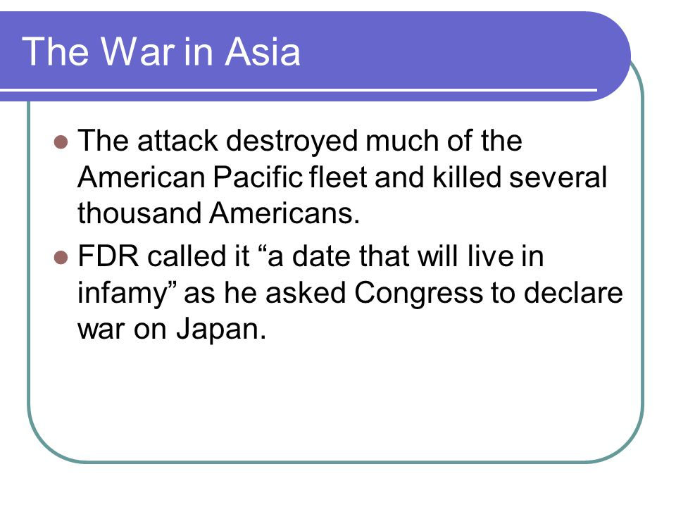 The War in Asia The attack destroyed much of the American Pacific fleet and killed several thousand Americans.