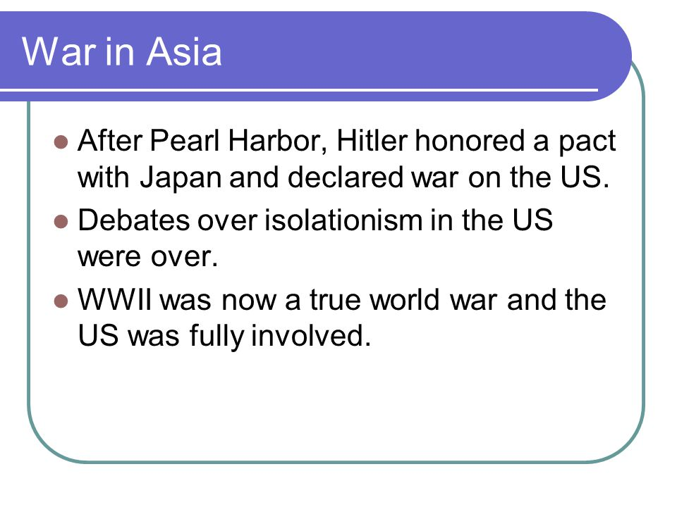 War in Asia After Pearl Harbor, Hitler honored a pact with Japan and declared war on the US. Debates over isolationism in the US were over.