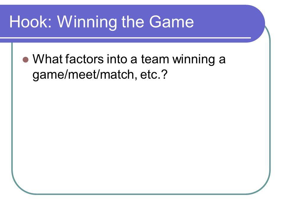 Hook: Winning the Game What factors into a team winning a game/meet/match, etc.