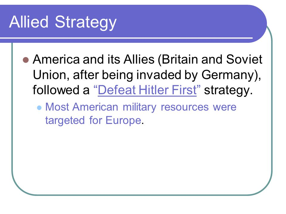 Allied Strategy America and its Allies (Britain and Soviet Union, after being invaded by Germany), followed a Defeat Hitler First strategy.
