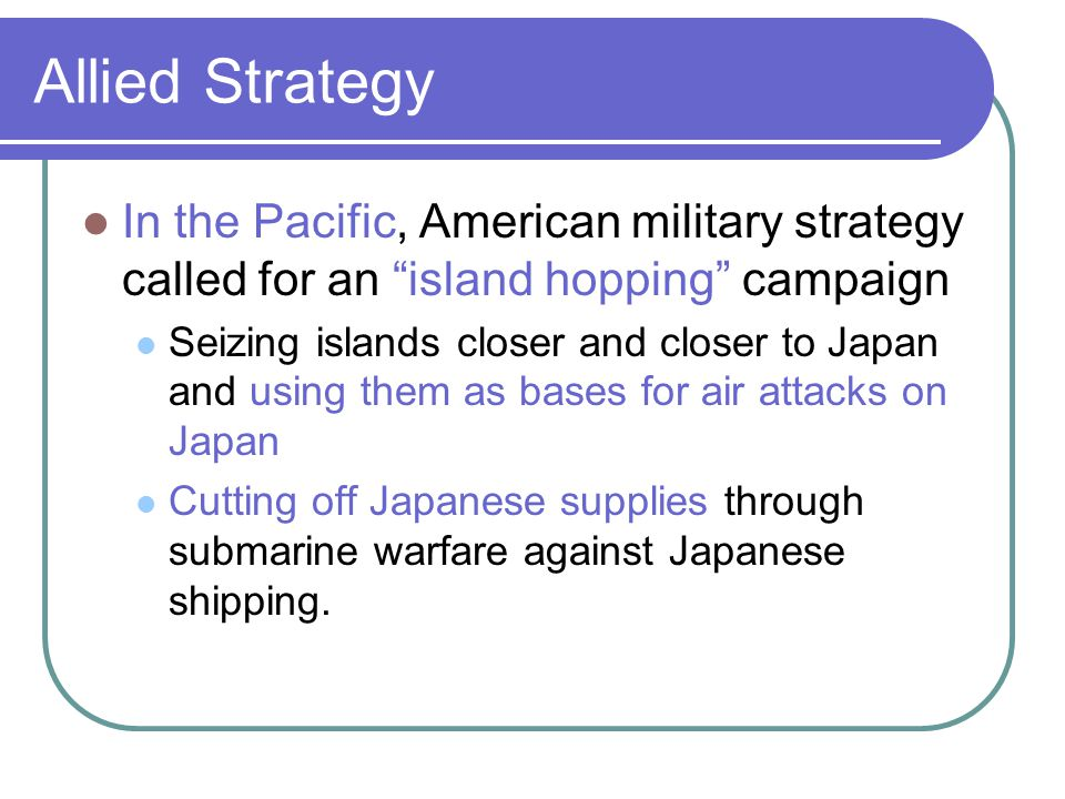 Allied Strategy In the Pacific, American military strategy called for an island hopping campaign.