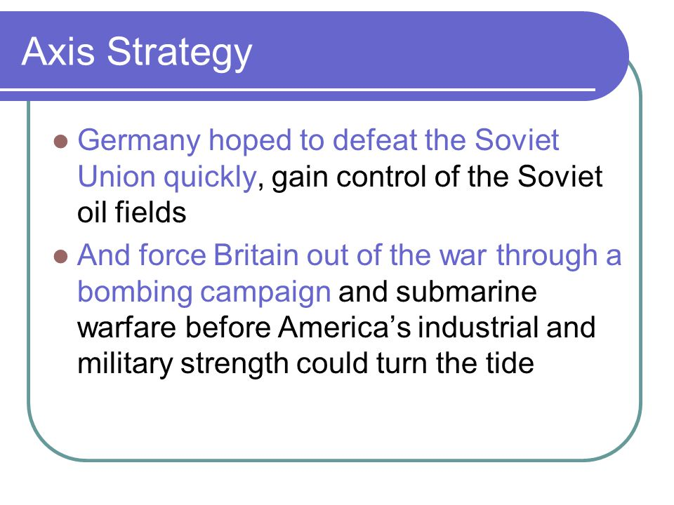 Axis Strategy Germany hoped to defeat the Soviet Union quickly, gain control of the Soviet oil fields.