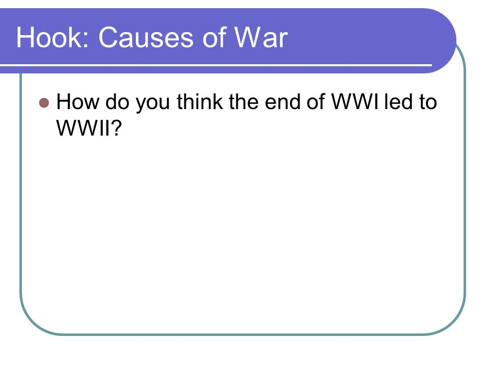 Hook: Causes of War How do you think the end of WWI led to WWII