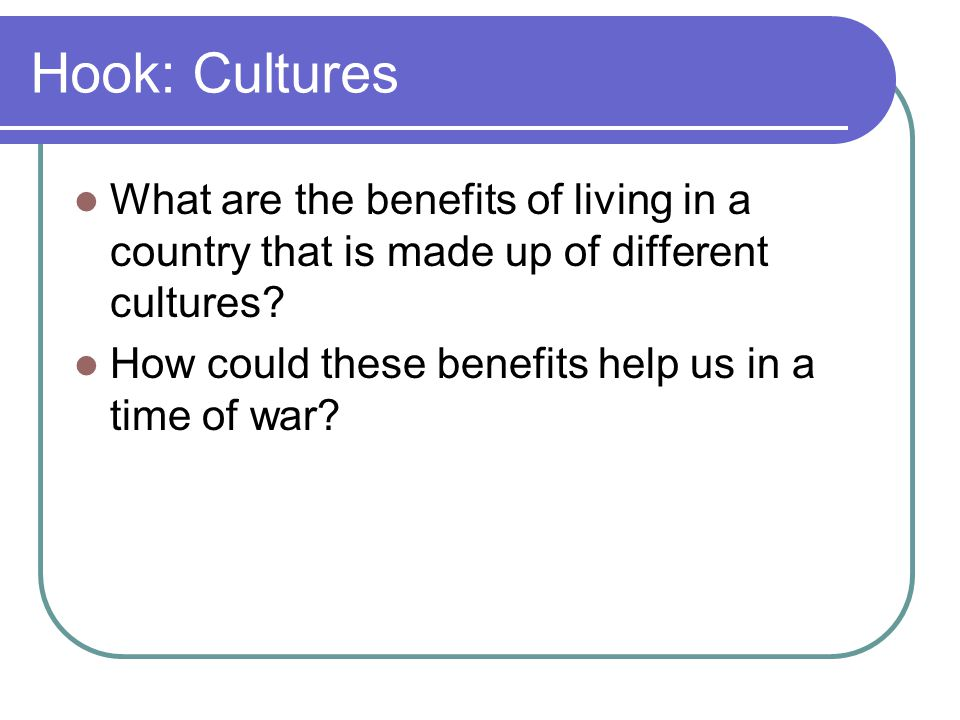 Hook: Cultures What are the benefits of living in a country that is made up of different cultures