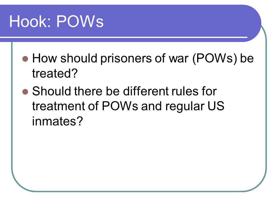 Hook: POWs How should prisoners of war (POWs) be treated