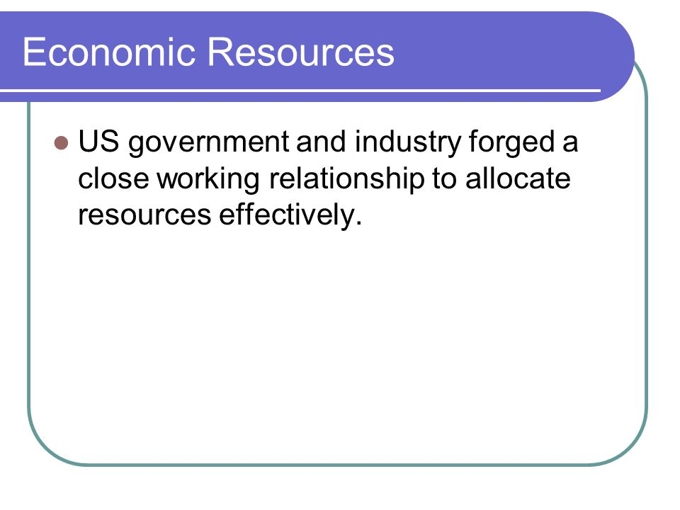 Economic Resources US government and industry forged a close working relationship to allocate resources effectively.