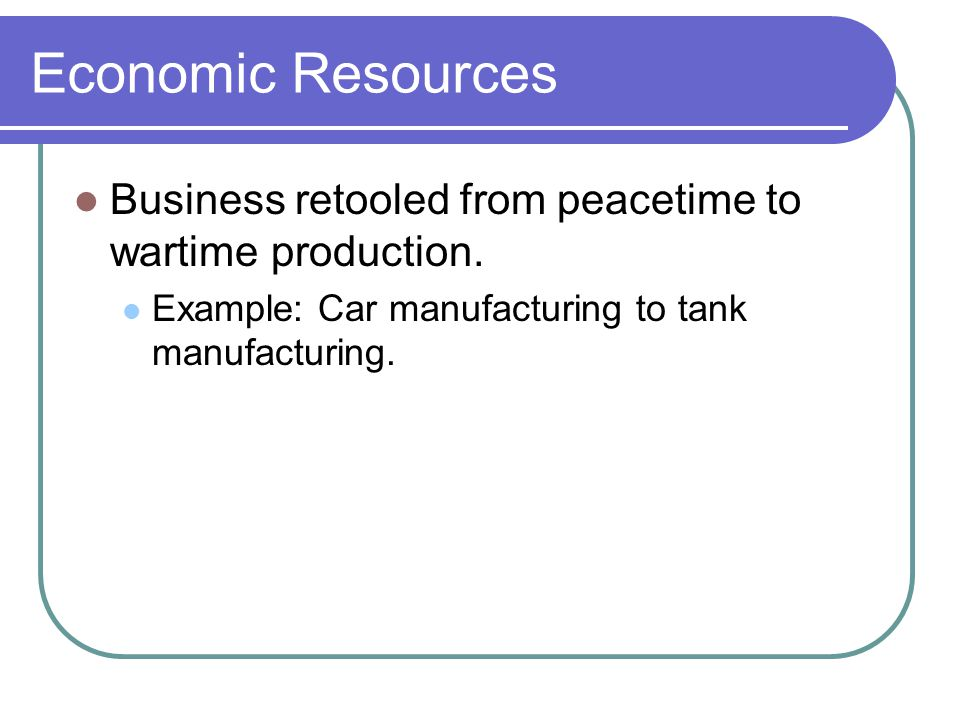 Economic Resources Business retooled from peacetime to wartime production.