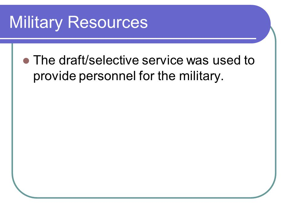 Military Resources The draft/selective service was used to provide personnel for the military.