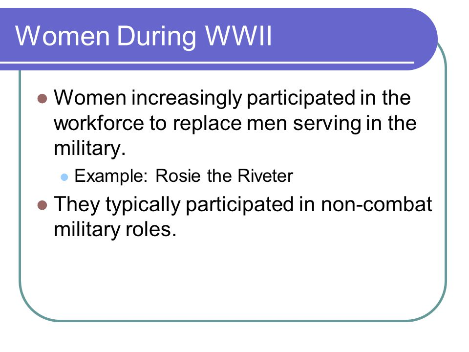 Women During WWII Women increasingly participated in the workforce to replace men serving in the military.