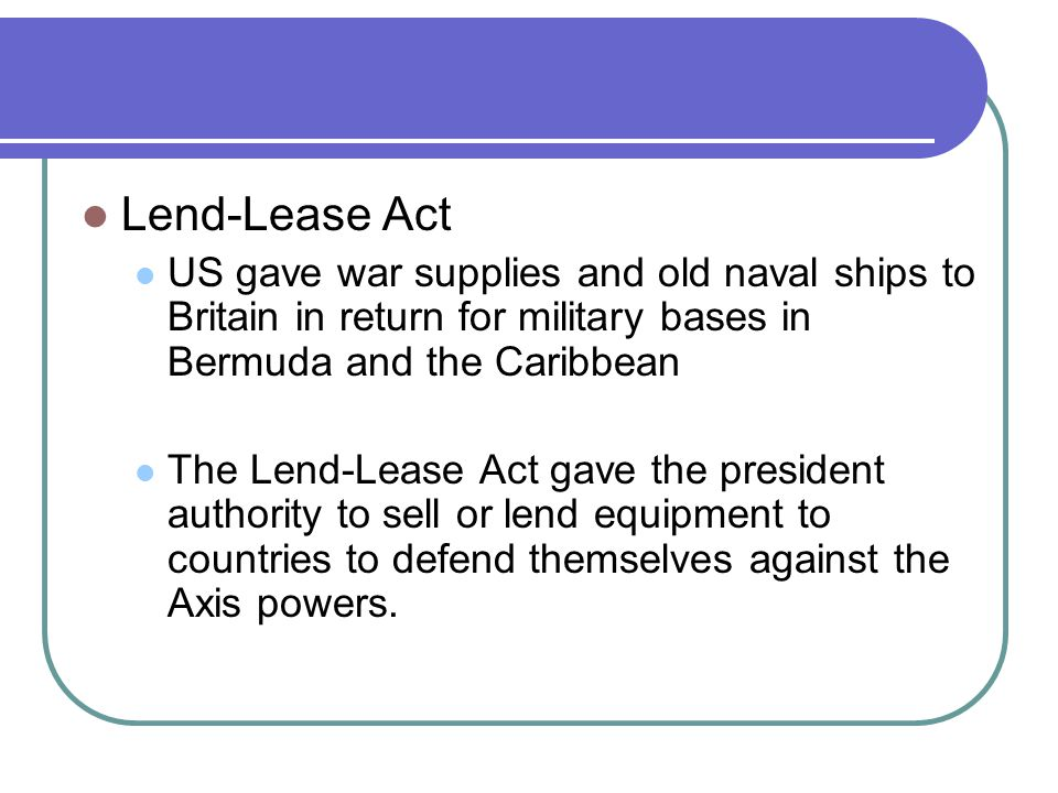 Lend-Lease Act US gave war supplies and old naval ships to Britain in return for military bases in Bermuda and the Caribbean.