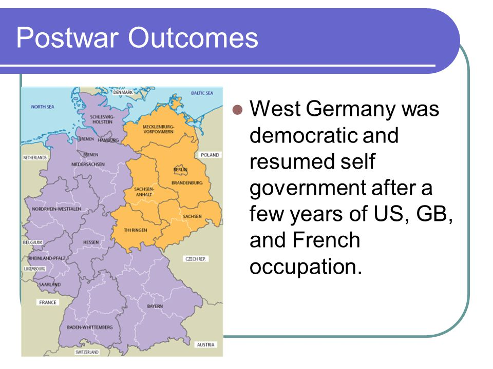 Postwar Outcomes West Germany was democratic and resumed self government after a few years of US, GB, and French occupation.
