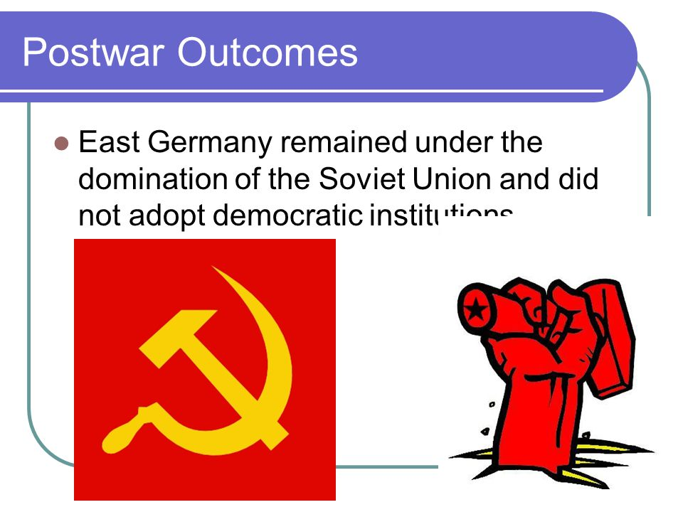 Postwar Outcomes East Germany remained under the domination of the Soviet Union and did not adopt democratic institutions.