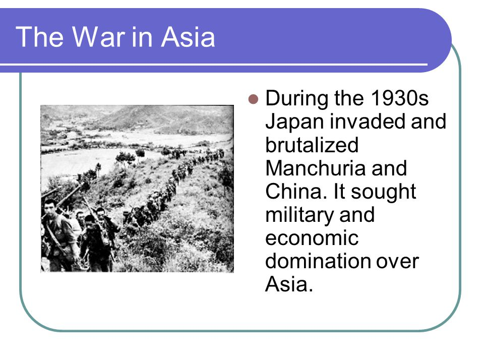 The War in Asia During the 1930s Japan invaded and brutalized Manchuria and China.