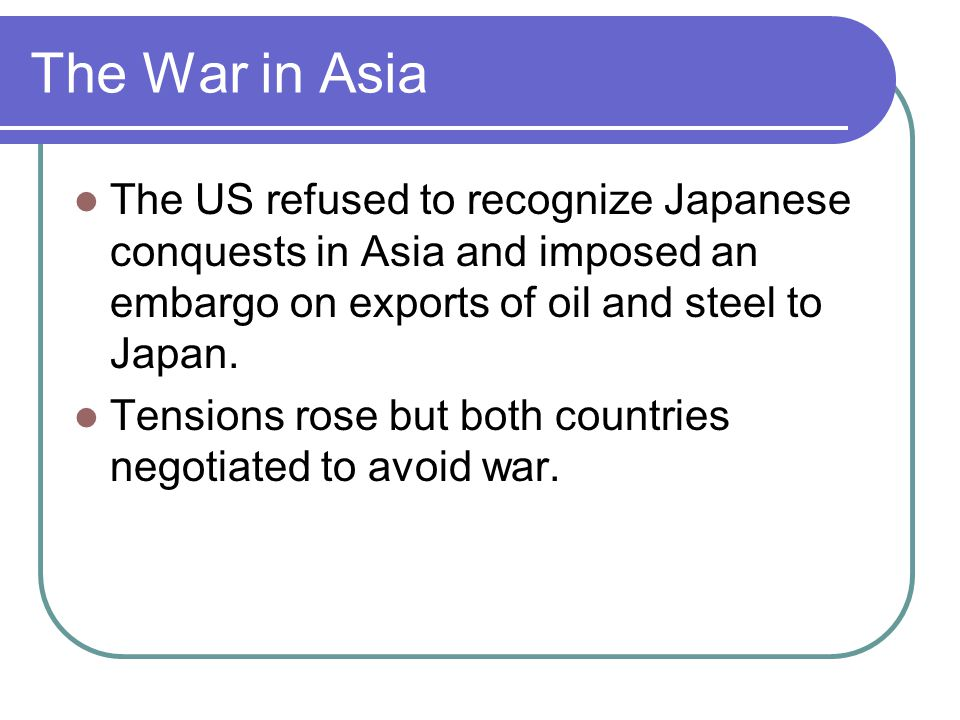 The War in Asia The US refused to recognize Japanese conquests in Asia and imposed an embargo on exports of oil and steel to Japan.