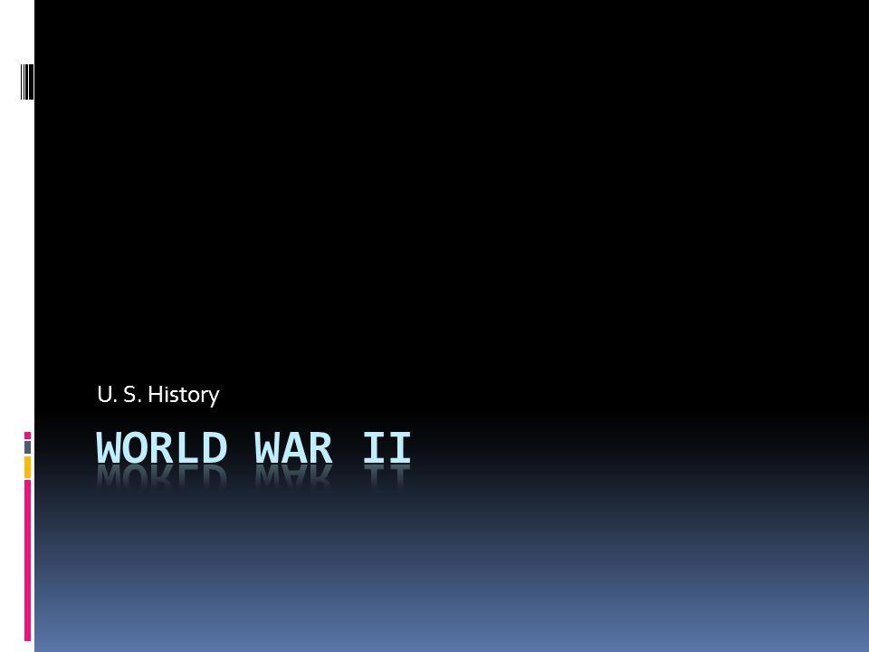 U. S. History WORLD WAR II