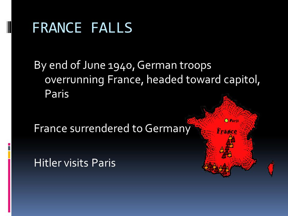 FRANCE FALLS By end of June 1940, German troops overrunning France, headed toward capitol, Paris France surrendered to Germany Hitler visits Paris