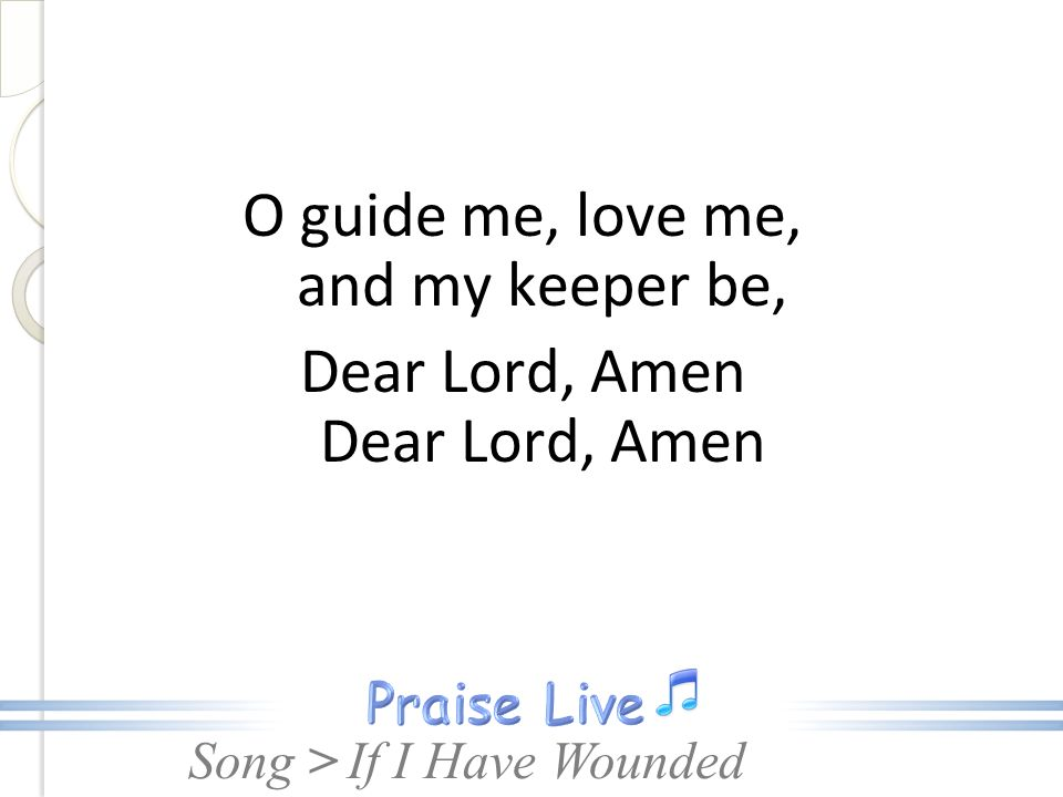 O guide me, love me, and my keeper be, Dear Lord, Amen Dear Lord, Amen