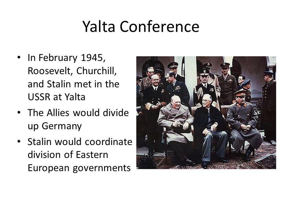 Yalta Conference In February 1945, Roosevelt, Churchill, and Stalin met in the USSR at Yalta. The Allies would divide up Germany.