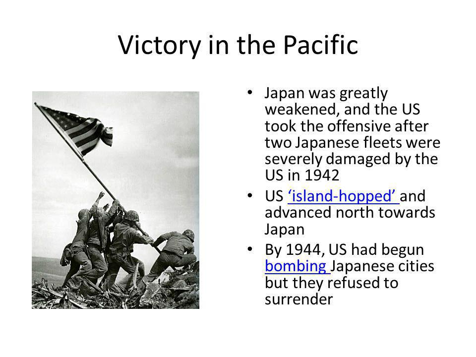 Victory in the Pacific Japan was greatly weakened, and the US took the offensive after two Japanese fleets were severely damaged by the US in 1942.