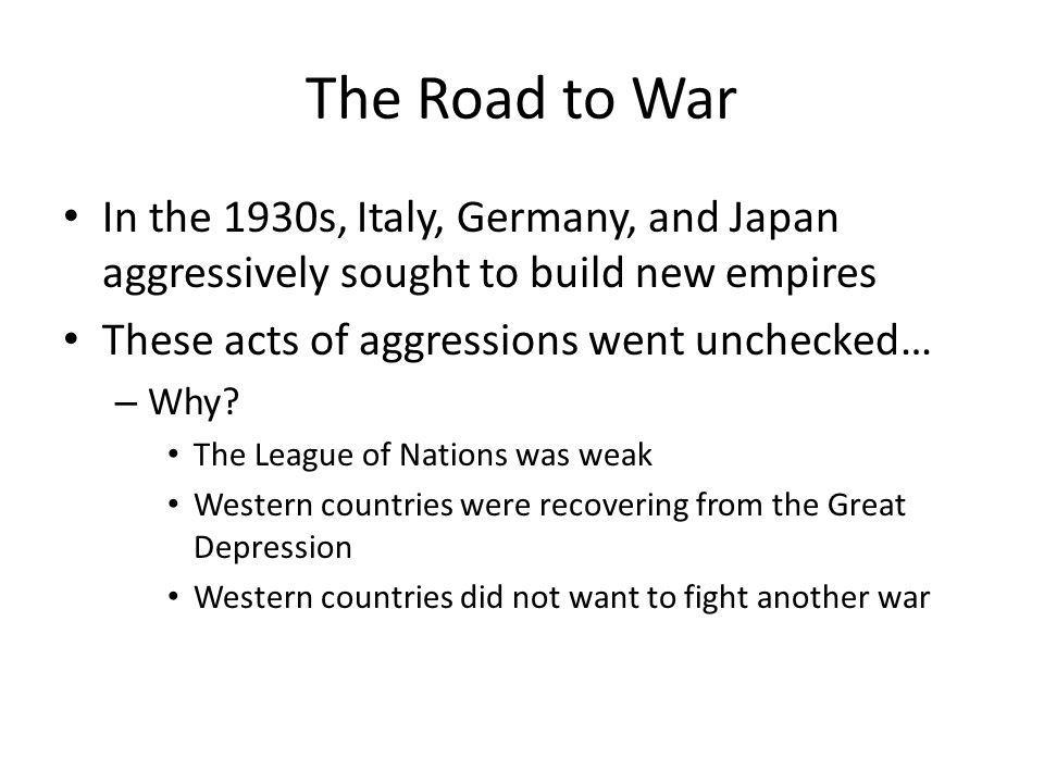 The Road to War In the 1930s, Italy, Germany, and Japan aggressively sought to build new empires. These acts of aggressions went unchecked…