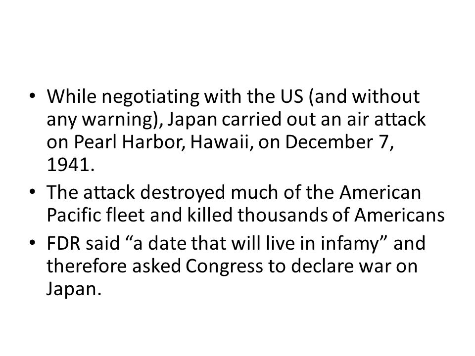 While negotiating with the US (and without any warning), Japan carried out an air attack on Pearl Harbor, Hawaii, on December 7, 1941.