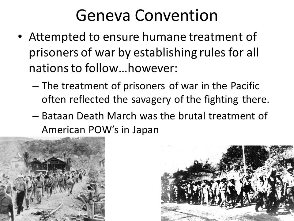 Geneva Convention Attempted to ensure humane treatment of prisoners of war by establishing rules for all nations to follow…however: