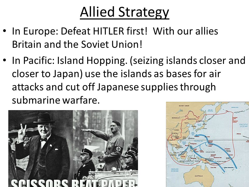 Allied Strategy In Europe: Defeat HITLER first! With our allies Britain and the Soviet Union!