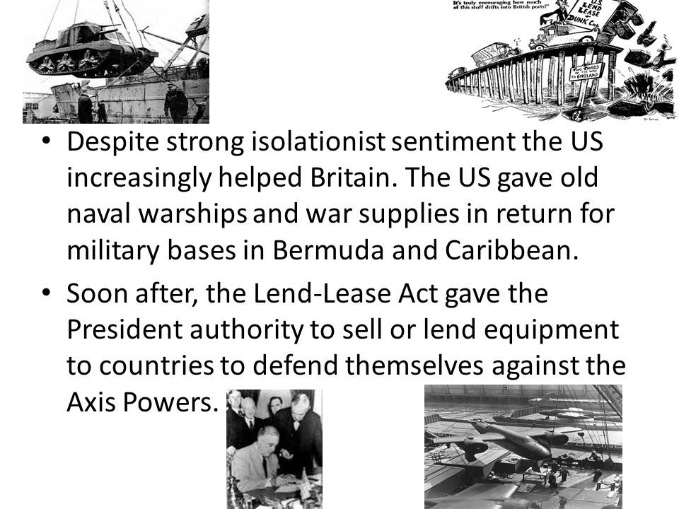 Despite strong isolationist sentiment the US increasingly helped Britain. The US gave old naval warships and war supplies in return for military bases in Bermuda and Caribbean.
