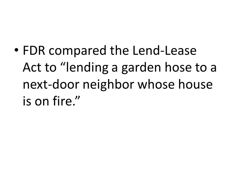 FDR compared the Lend-Lease Act to lending a garden hose to a next-door neighbor whose house is on fire.