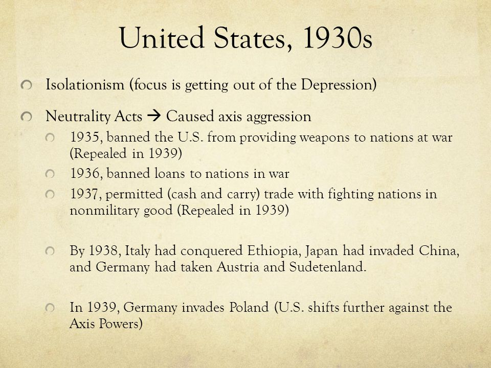 United States, 1930s Isolationism (focus is getting out of the Depression) Neutrality Acts  Caused axis aggression.