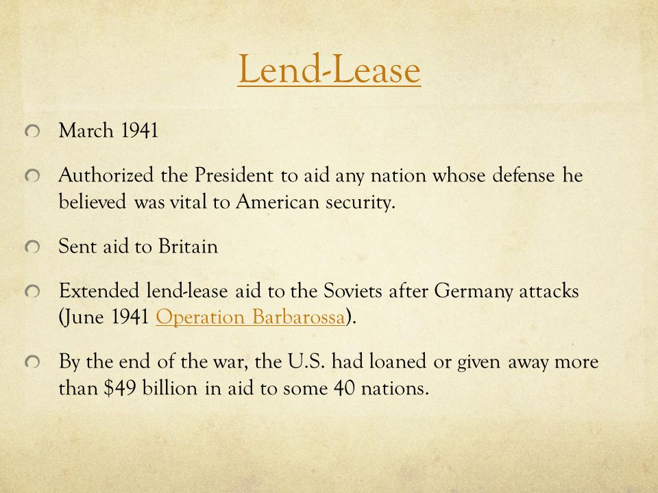 Lend-Lease March 1941. Authorized the President to aid any nation whose defense he believed was vital to American security.