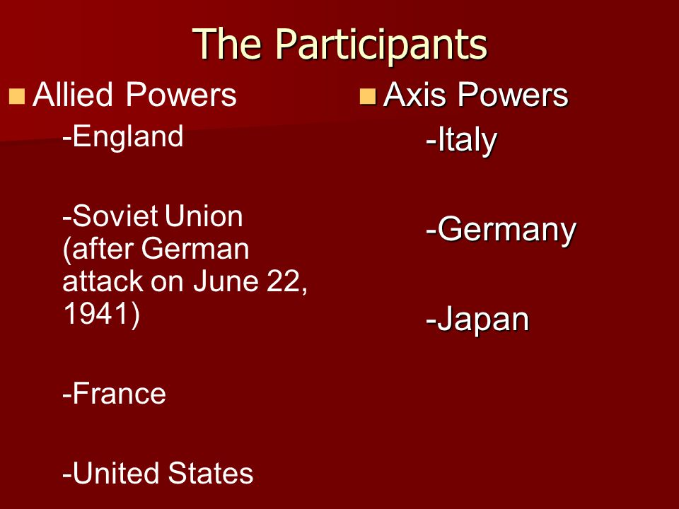The Participants Allied Powers Axis Powers -Italy -Germany -Japan