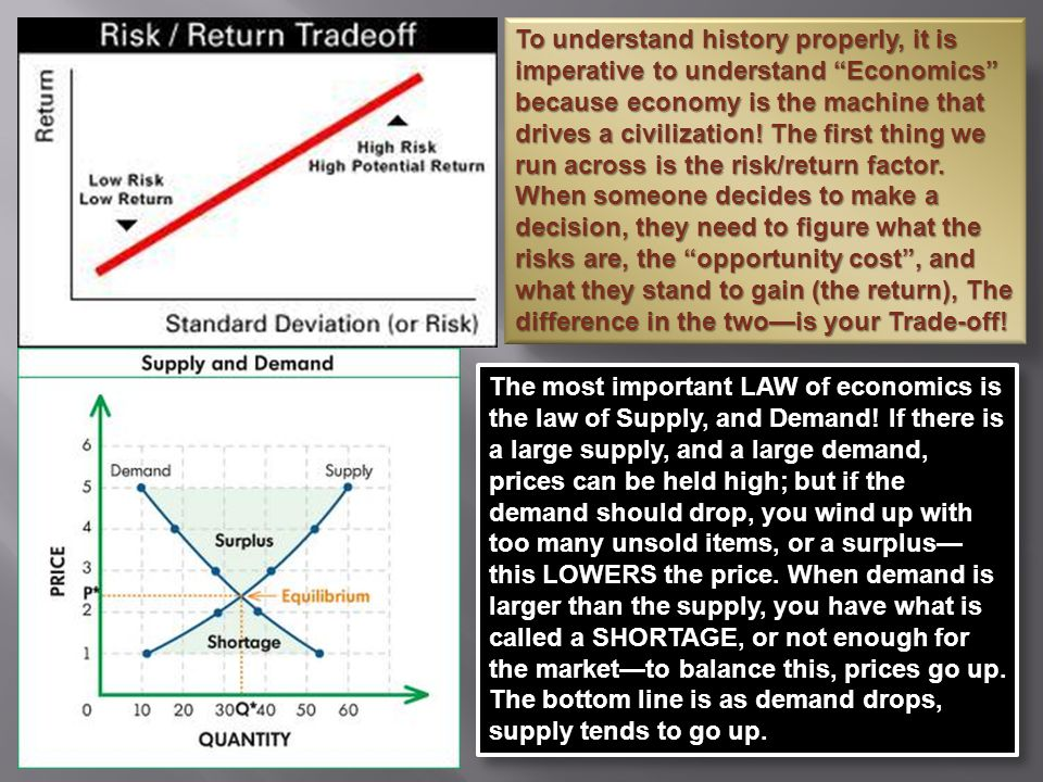 To understand history properly, it is imperative to understand Economics because economy is the machine that drives a civilization! The first thing we run across is the risk/return factor. When someone decides to make a decision, they need to figure what the risks are, the opportunity cost , and what they stand to gain (the return), The difference in the two—is your Trade-off!