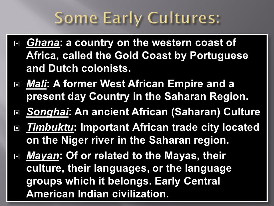Some Early Cultures: Ghana: a country on the western coast of Africa, called the Gold Coast by Portuguese and Dutch colonists.