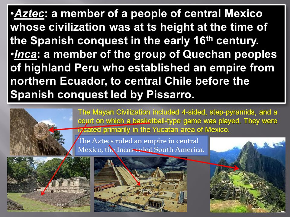Aztec: a member of a people of central Mexico whose civilization was at ts height at the time of the Spanish conquest in the early 16th century.