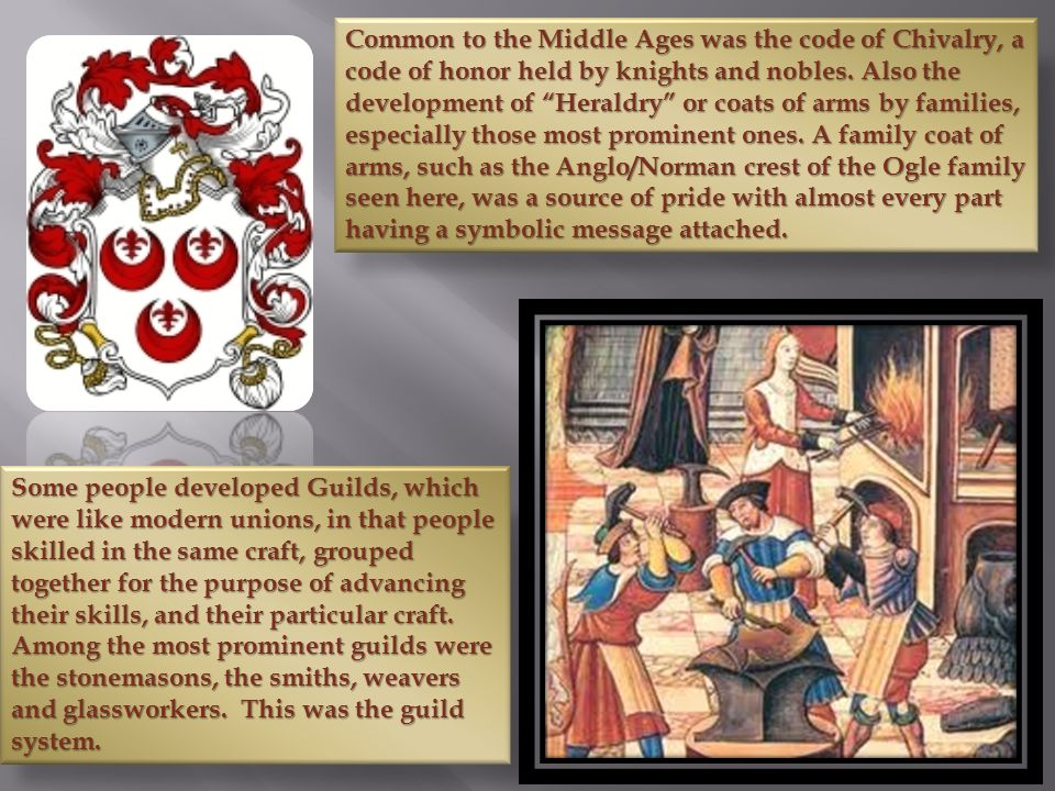Common to the Middle Ages was the code of Chivalry, a code of honor held by knights and nobles. Also the development of Heraldry or coats of arms by families, especially those most prominent ones. A family coat of arms, such as the Anglo/Norman crest of the Ogle family seen here, was a source of pride with almost every part having a symbolic message attached.