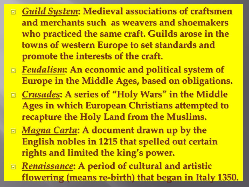 Guild System: Medieval associations of craftsmen and merchants such as weavers and shoemakers who practiced the same craft. Guilds arose in the towns of western Europe to set standards and promote the interests of the craft.