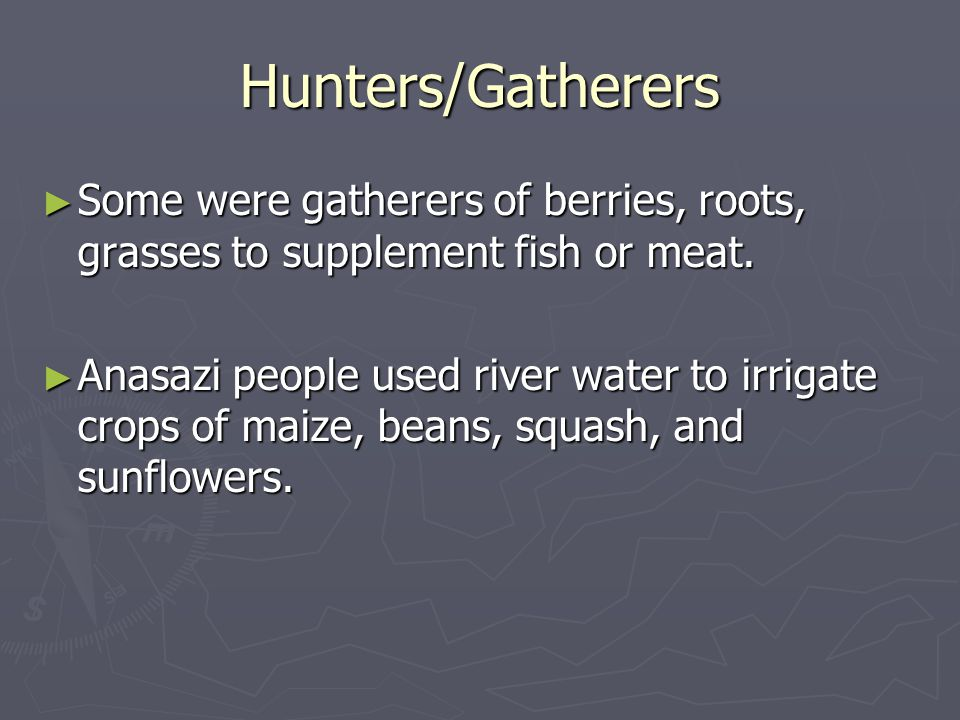 Hunters/Gatherers Some were gatherers of berries, roots, grasses to supplement fish or meat.