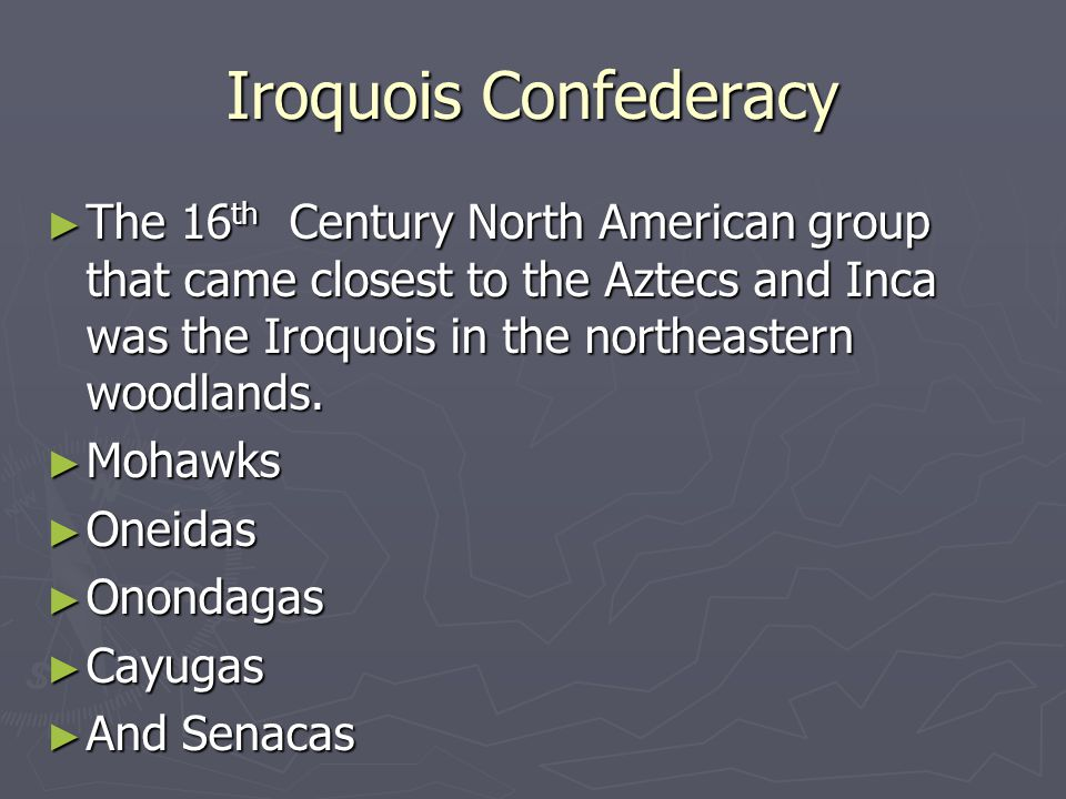 Iroquois Confederacy The 16th Century North American group that came closest to the Aztecs and Inca was the Iroquois in the northeastern woodlands.